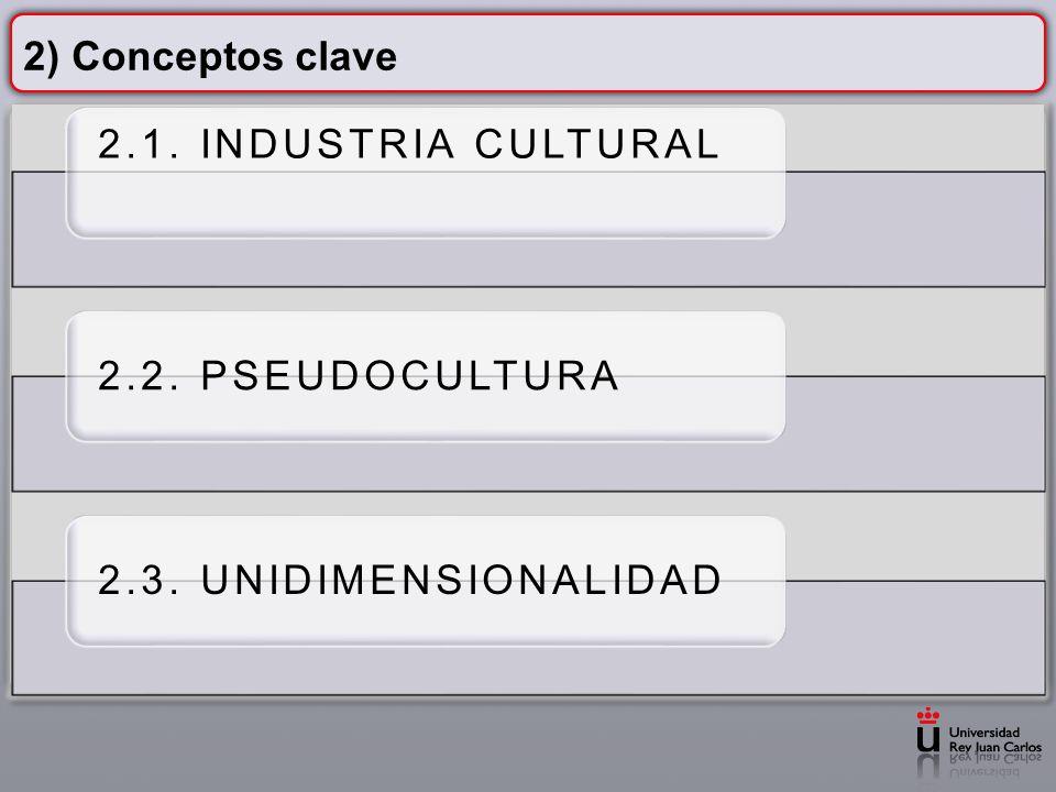 2) Conceptos clave 2.1. INDUSTRIA CULTURAL 2.2. PSEUDOCULTURA 2.3. UNIDIMENSIONALIDAD
