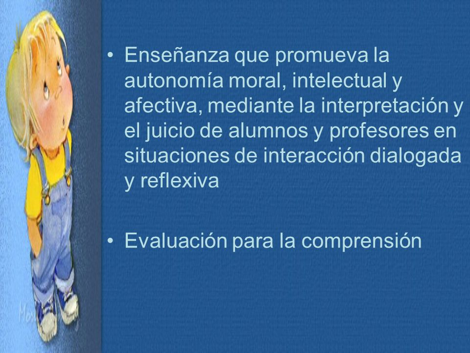 Enseñanza que promueva la autonomía moral, intelectual y afectiva, mediante la interpretación y el juicio de alumnos y profesores en situaciones de interacción dialogada y reflexiva