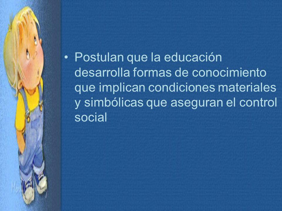 Postulan que la educación desarrolla formas de conocimiento que implican condiciones materiales y simbólicas que aseguran el control social