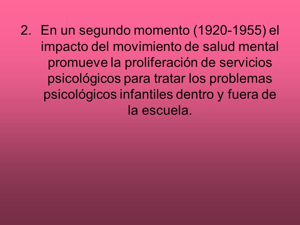 2. En un segundo momento (1920-1955) el impacto del movimiento de salud mental promueve la proliferación de servicios psicológicos para tratar los problemas psicológicos infantiles dentro y fuera de la escuela.