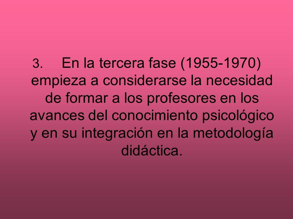 3. En la tercera fase (1955-1970) empieza a considerarse la necesidad de formar a los profesores en los avances del conocimiento psicológico y en su integración en la metodología didáctica.