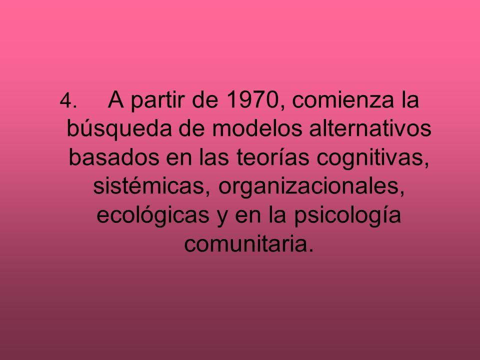 4. A partir de 1970, comienza la búsqueda de modelos alternativos basados en las teorías cognitivas, sistémicas, organizacionales, ecológicas y en la psicología comunitaria.