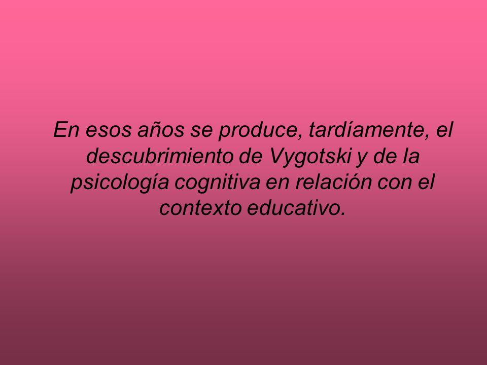 En esos años se produce, tardíamente, el descubrimiento de Vygotski y de la psicología cognitiva en relación con el contexto educativo.