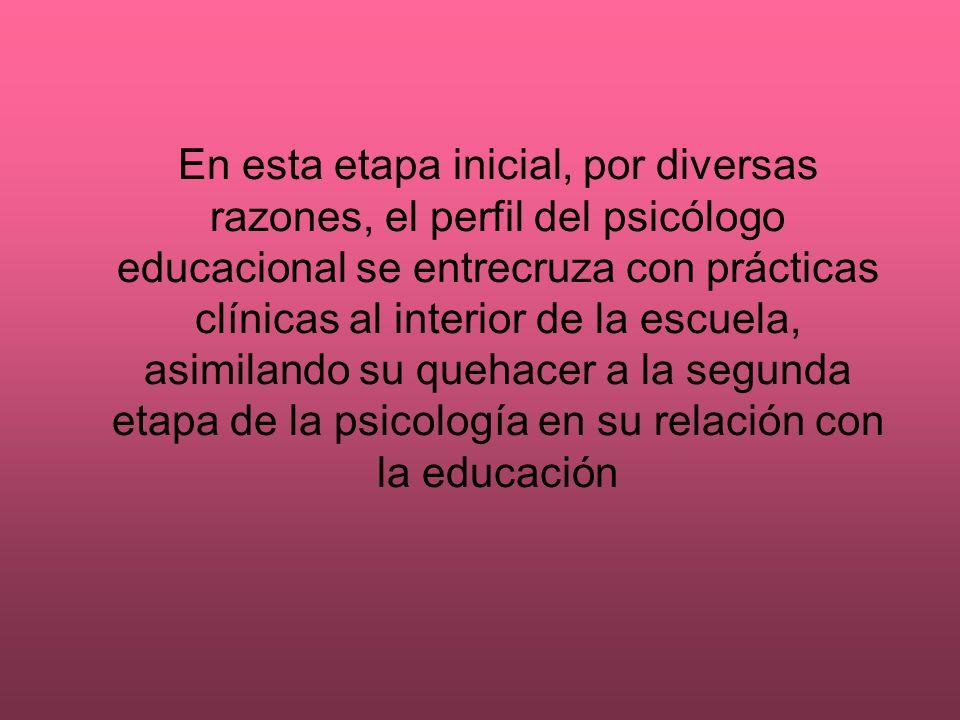 En esta etapa inicial, por diversas razones, el perfil del psicólogo educacional se entrecruza con prácticas clínicas al interior de la escuela, asimilando su quehacer a la segunda etapa de la psicología en su relación con la educación