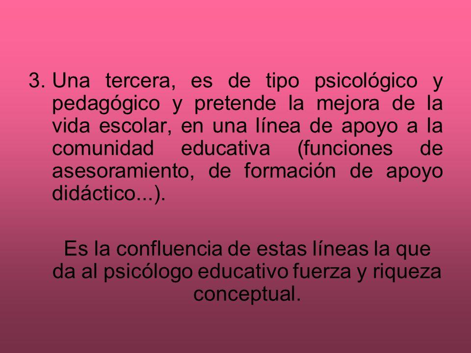 3. Una tercera, es de tipo psicológico y pedagógico y pretende la mejora de la vida escolar, en una línea de apoyo a la comunidad educativa (funciones de asesoramiento, de formación de apoyo didáctico...).