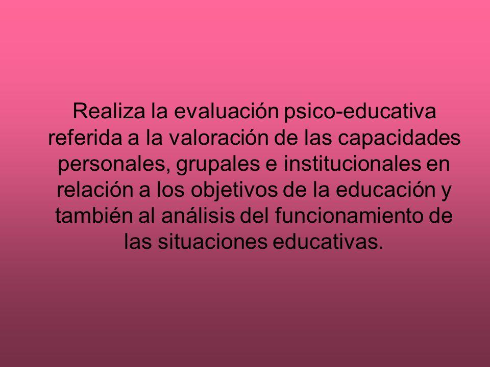 Realiza la evaluación psico-educativa referida a la valoración de las capacidades personales, grupales e institucionales en relación a los objetivos de la educación y también al análisis del funcionamiento de las situaciones educativas.