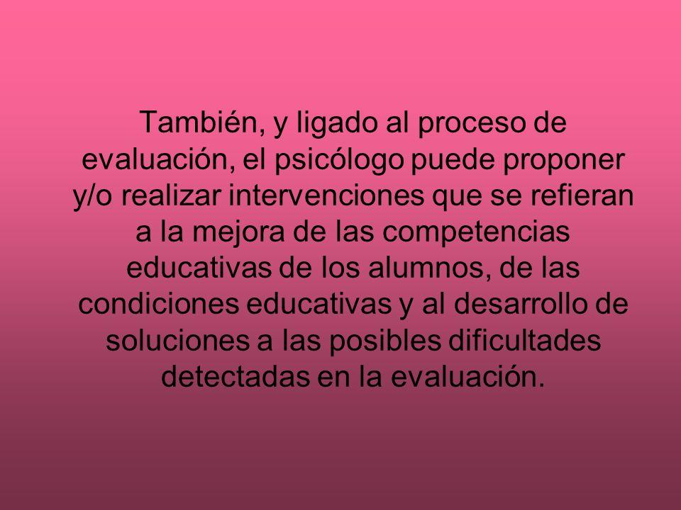 También, y ligado al proceso de evaluación, el psicólogo puede proponer y/o realizar intervenciones que se refieran a la mejora de las competencias educativas de los alumnos, de las condiciones educativas y al desarrollo de soluciones a las posibles dificultades detectadas en la evaluación.