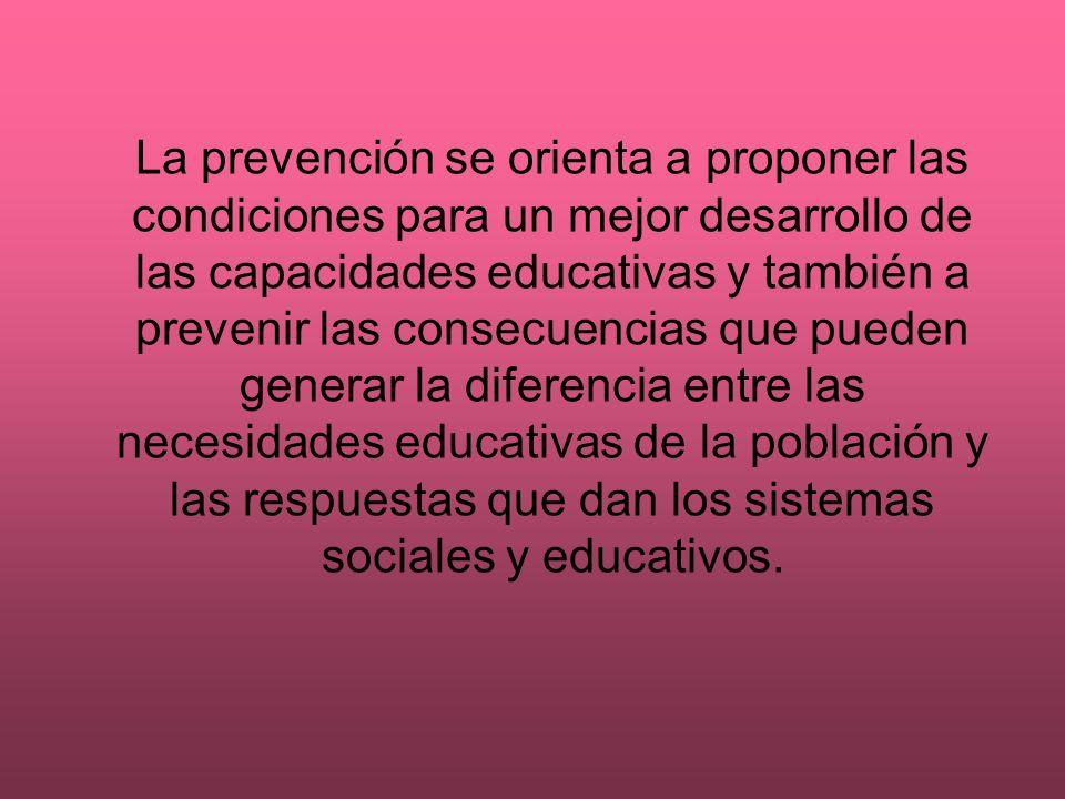 La prevención se orienta a proponer las condiciones para un mejor desarrollo de las capacidades educativas y también a prevenir las consecuencias que pueden generar la diferencia entre las necesidades educativas de la población y las respuestas que dan los sistemas sociales y educativos.