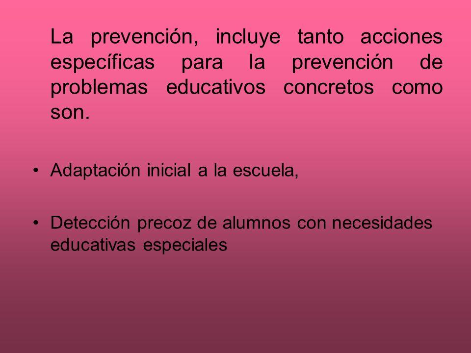 La prevención, incluye tanto acciones específicas para la prevención de problemas educativos concretos como son.