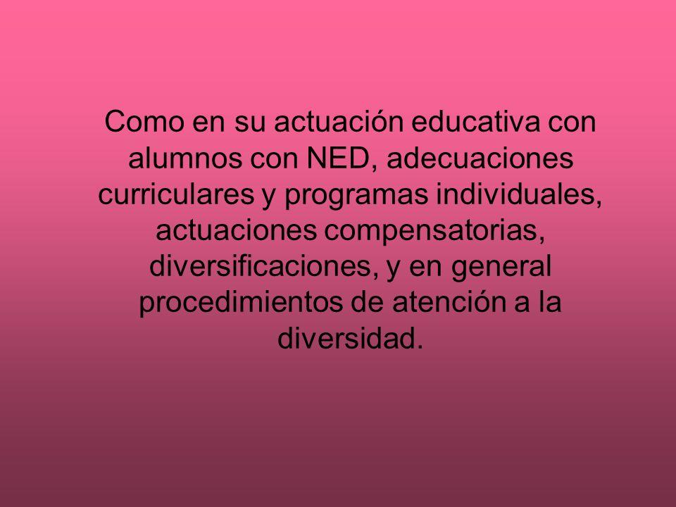 Como en su actuación educativa con alumnos con NED, adecuaciones curriculares y programas individuales, actuaciones compensatorias, diversificaciones, y en general procedimientos de atención a la diversidad.