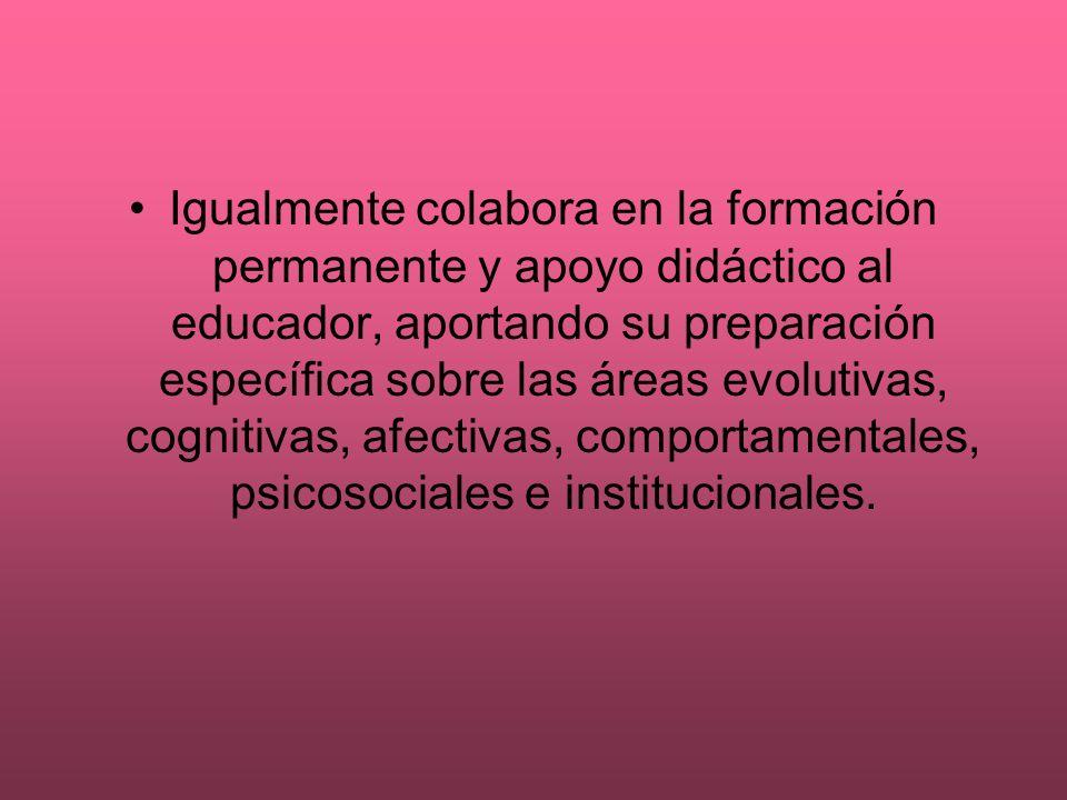 Igualmente colabora en la formación permanente y apoyo didáctico al educador, aportando su preparación específica sobre las áreas evolutivas, cognitivas, afectivas, comportamentales, psicosociales e institucionales.