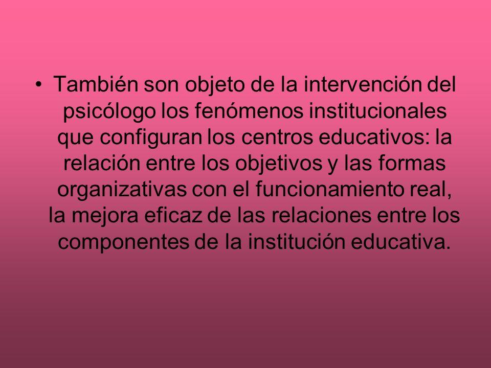 También son objeto de la intervención del psicólogo los fenómenos institucionales que configuran los centros educativos: la relación entre los objetivos y las formas organizativas con el funcionamiento real, la mejora eficaz de las relaciones entre los componentes de la institución educativa.