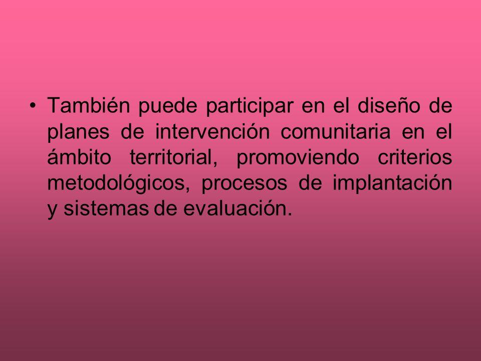 También puede participar en el diseño de planes de intervención comunitaria en el ámbito territorial, promoviendo criterios metodológicos, procesos de implantación y sistemas de evaluación.