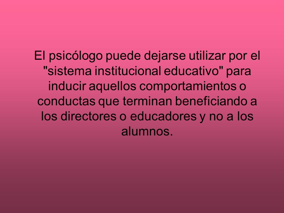El psicólogo puede dejarse utilizar por el sistema institucional educativo para inducir aquellos comportamientos o conductas que terminan beneficiando a los directores o educadores y no a los alumnos.