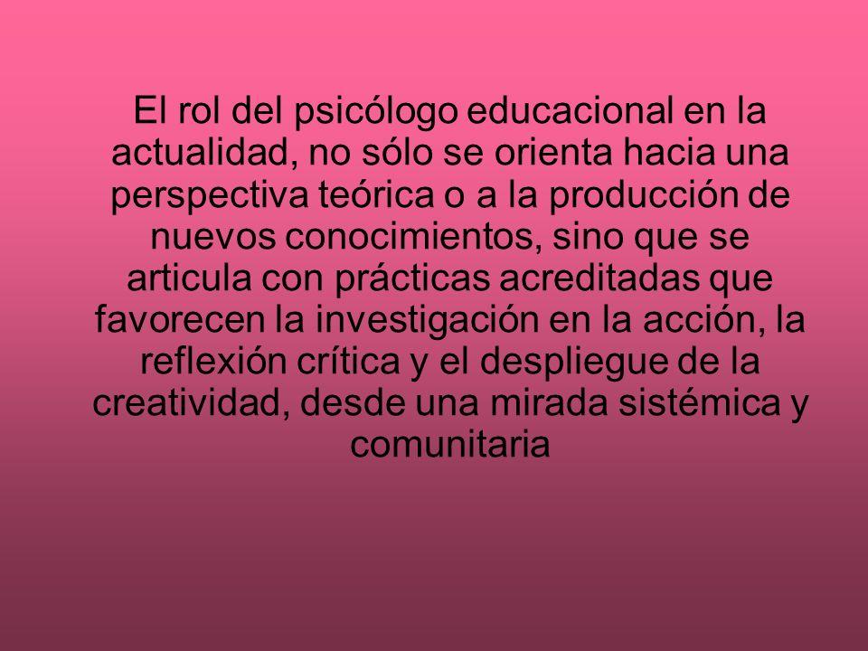 El rol del psicólogo educacional en la actualidad, no sólo se orienta hacia una perspectiva teórica o a la producción de nuevos conocimientos, sino que se articula con prácticas acreditadas que favorecen la investigación en la acción, la reflexión crítica y el despliegue de la creatividad, desde una mirada sistémica y comunitaria