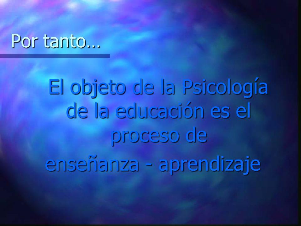 El objeto de la Psicología de la educación es el proceso de