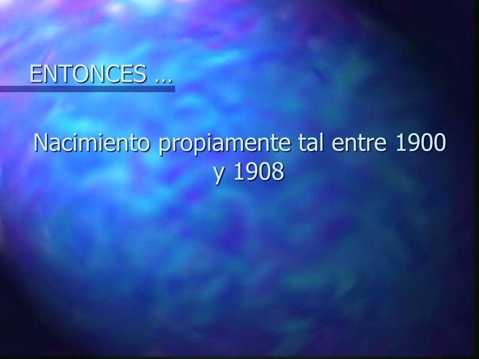 Nacimiento propiamente tal entre 1900 y 1908