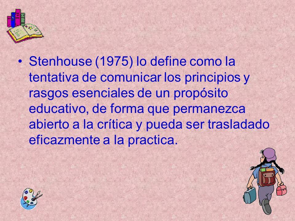 Stenhouse (1975) lo define como la tentativa de comunicar los principios y rasgos esenciales de un propósito educativo, de forma que permanezca abierto a la crítica y pueda ser trasladado eficazmente a la practica.