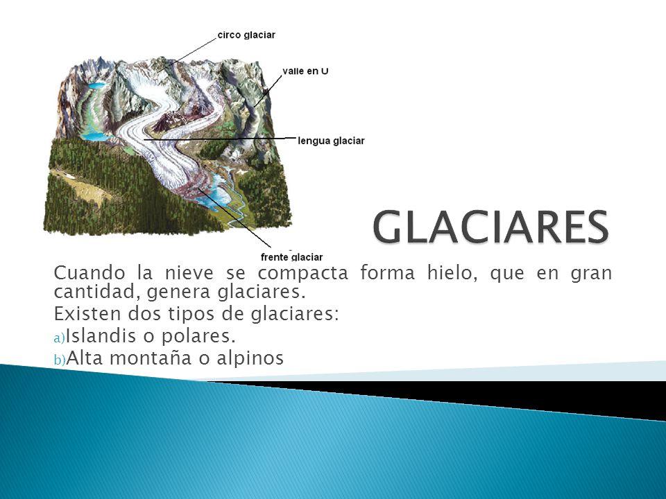 GLACIARES Cuando la nieve se compacta forma hielo, que en gran cantidad, genera glaciares. Existen dos tipos de glaciares: