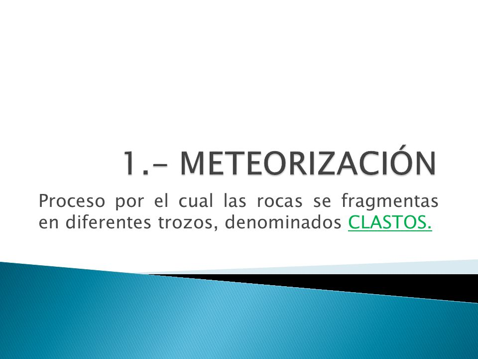1.- METEORIZACIÓN Proceso por el cual las rocas se fragmentas en diferentes trozos, denominados CLASTOS.