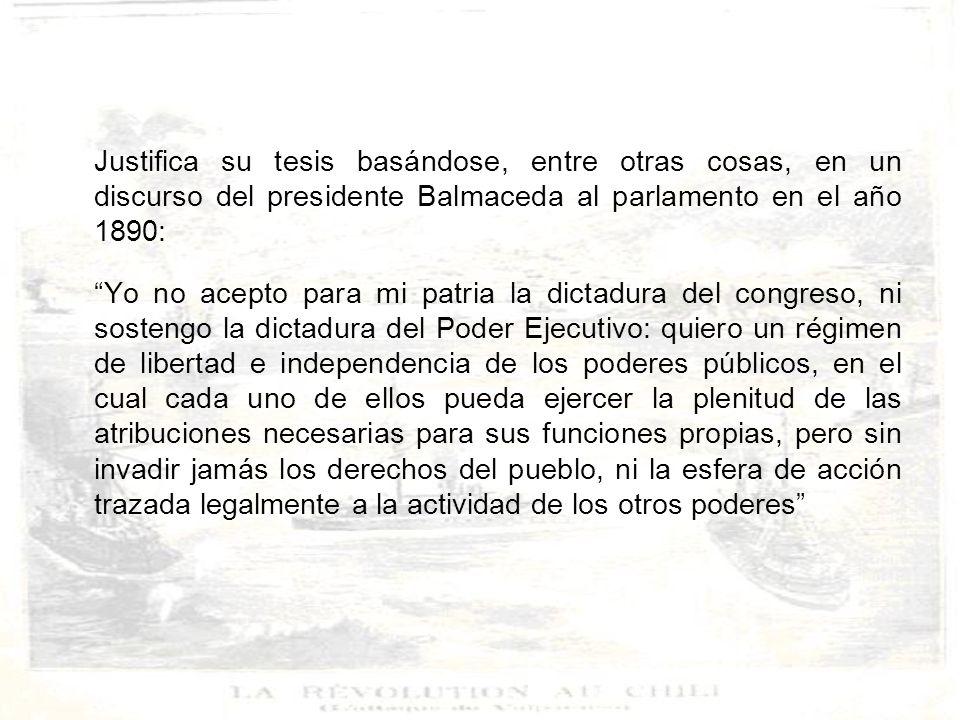 Justifica su tesis basándose, entre otras cosas, en un discurso del presidente Balmaceda al parlamento en el año 1890: