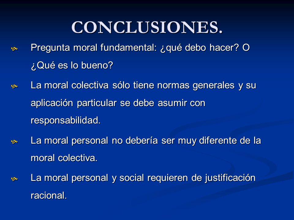CONCLUSIONES. Pregunta moral fundamental: ¿qué debo hacer O ¿Qué es lo bueno