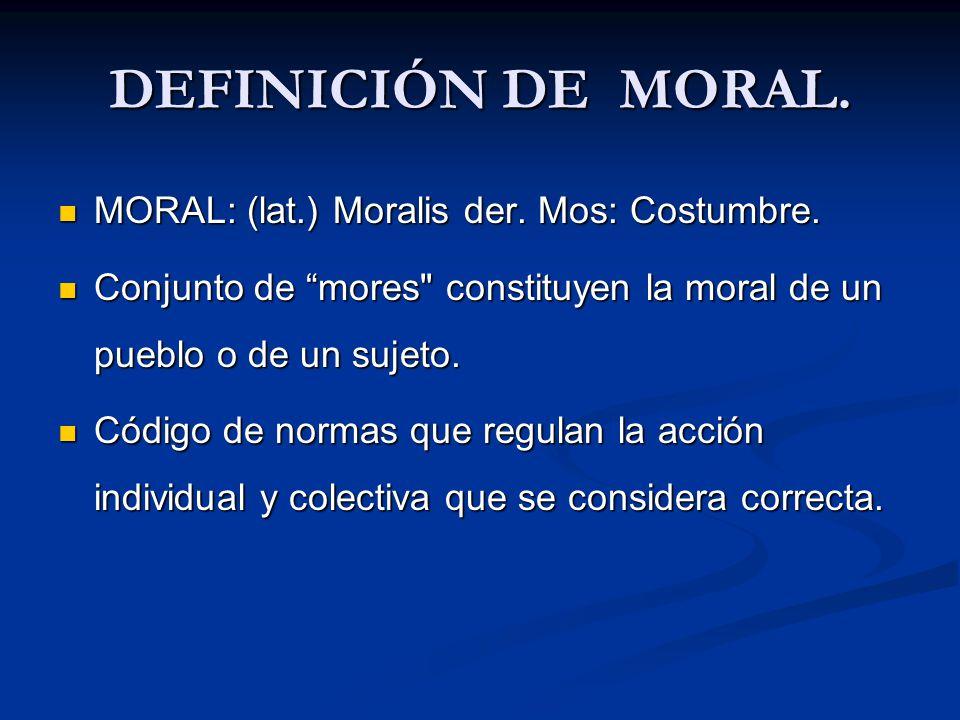 DEFINICIÓN DE MORAL. MORAL: (lat.) Moralis der. Mos: Costumbre.
