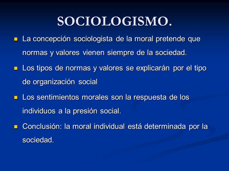 SOCIOLOGISMO. La concepción sociologista de la moral pretende que normas y valores vienen siempre de la sociedad.