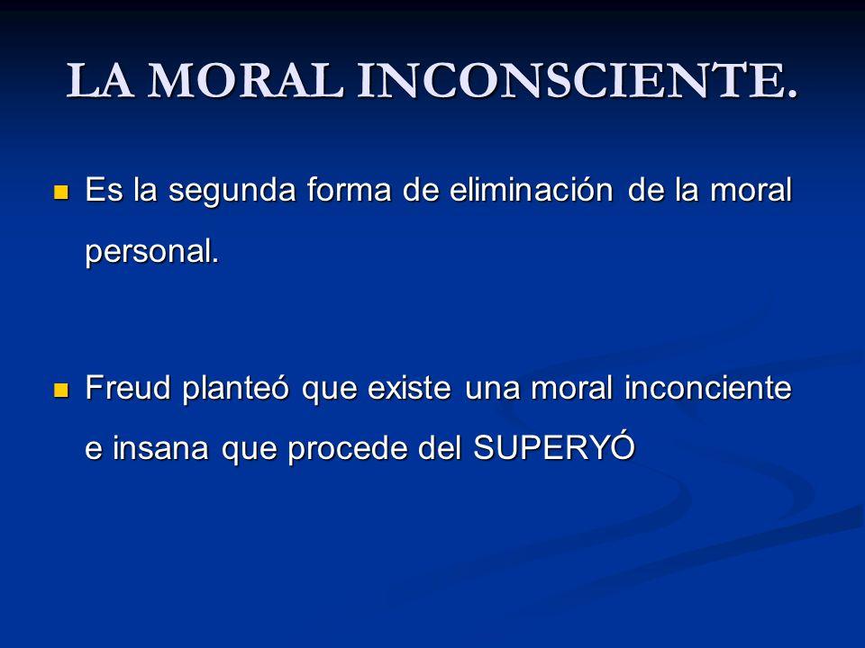 LA MORAL INCONSCIENTE. Es la segunda forma de eliminación de la moral personal.