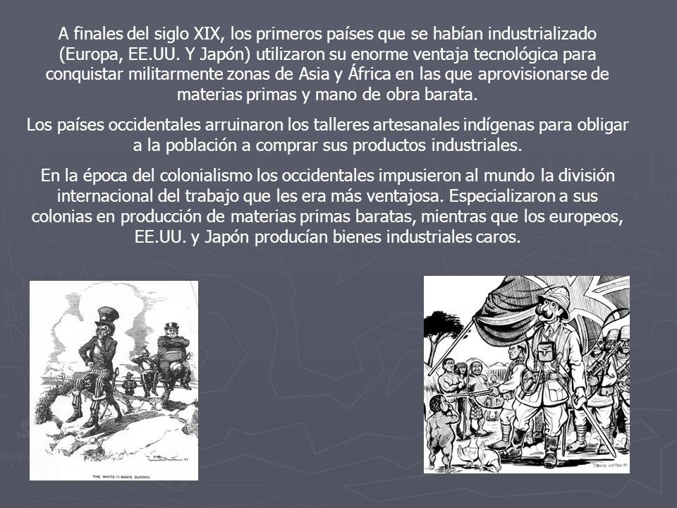 A finales del siglo XIX, los primeros países que se habían industrializado (Europa, EE.UU. Y Japón) utilizaron su enorme ventaja tecnológica para conquistar militarmente zonas de Asia y África en las que aprovisionarse de materias primas y mano de obra barata.
