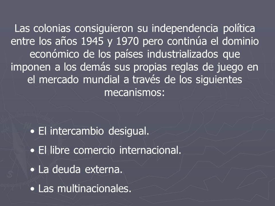 Las colonias consiguieron su independencia política entre los años 1945 y 1970 pero continúa el dominio económico de los países industrializados que imponen a los demás sus propias reglas de juego en el mercado mundial a través de los siguientes mecanismos: