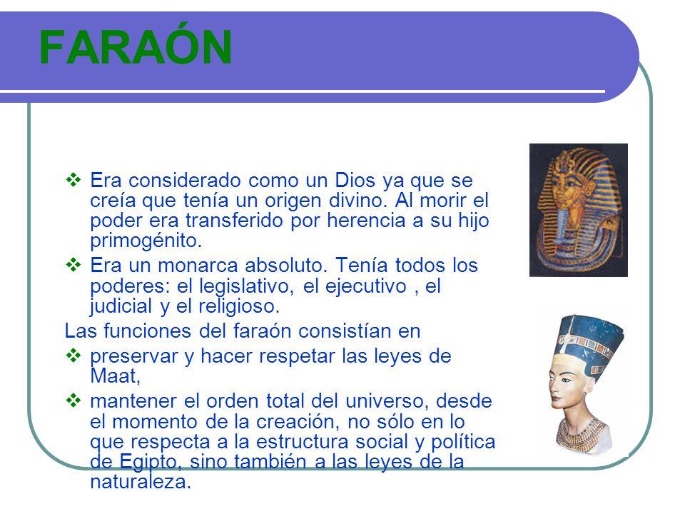 FARAÓN Era considerado como un Dios ya que se creía que tenía un origen divino. Al morir el poder era transferido por herencia a su hijo primogénito.
