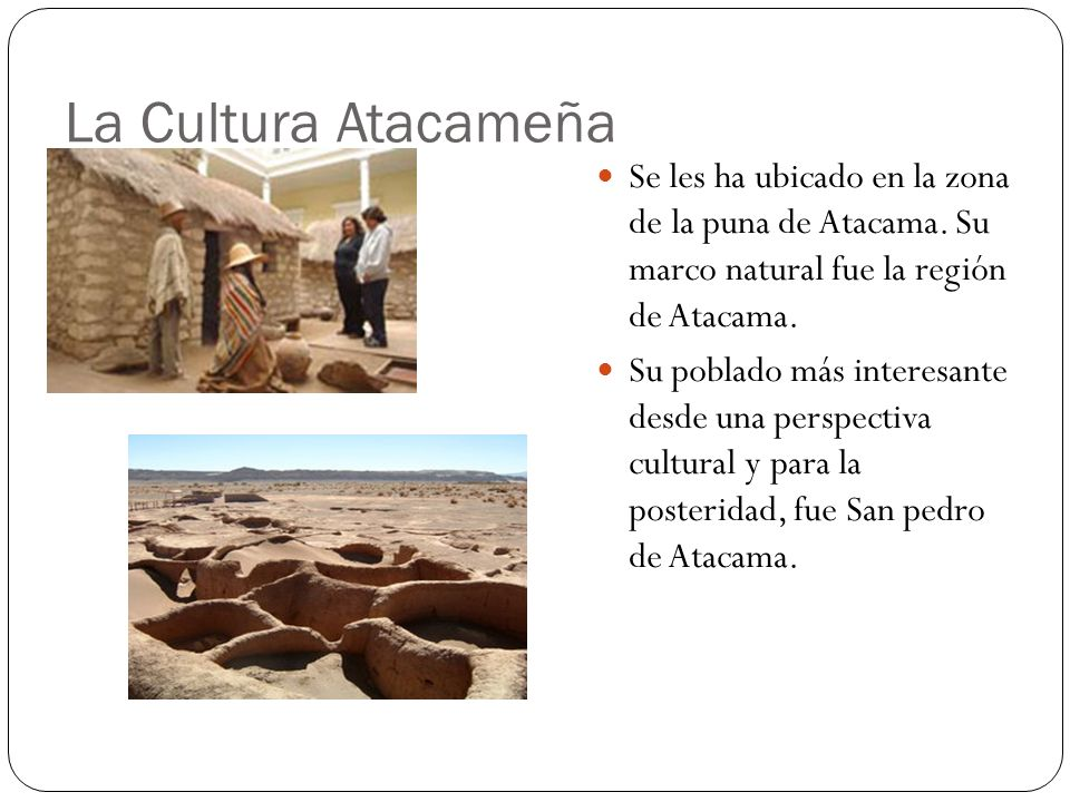 La Cultura Atacameña Se les ha ubicado en la zona de la puna de Atacama. Su marco natural fue la región de Atacama.