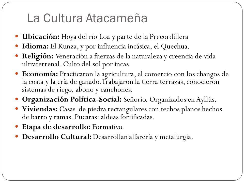 La Cultura Atacameña Ubicación: Hoya del río Loa y parte de la Precordillera Idioma: El Kunza, y por influencia incásica, el Quechua.