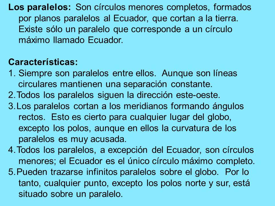 Los paralelos: Son círculos menores completos, formados por planos paralelos al Ecuador, que cortan a la tierra. Existe sólo un paralelo que corresponde a un círculo máximo llamado Ecuador.