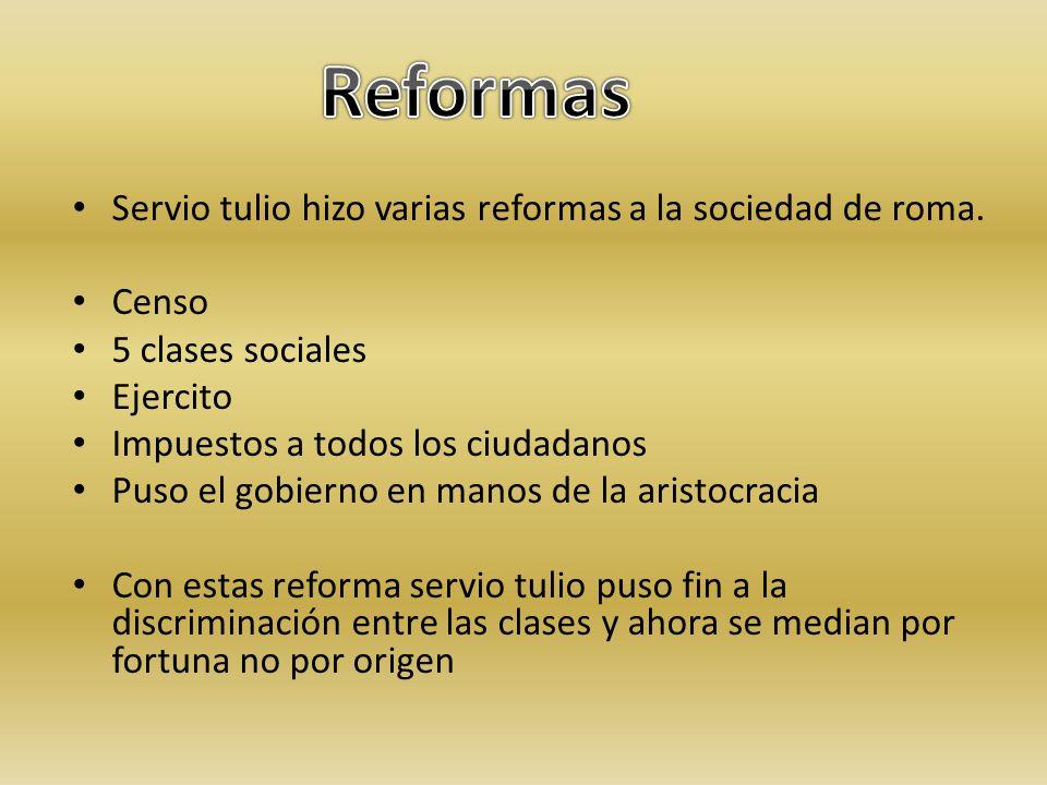 Reformas Servio tulio hizo varias reformas a la sociedad de roma.