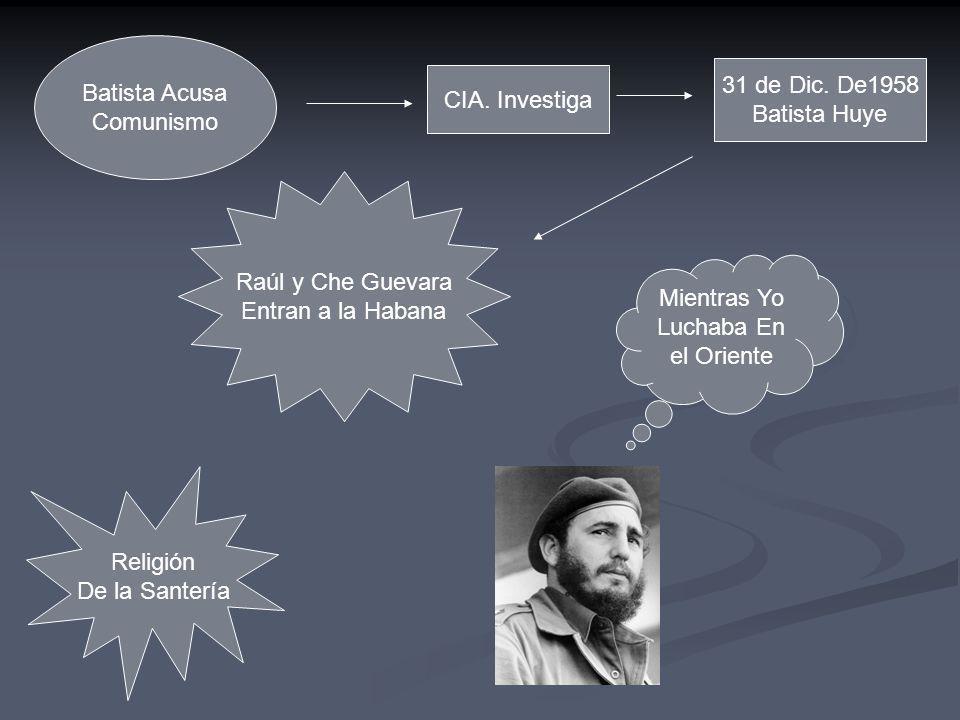 Batista Acusa Comunismo. 31 de Dic. De1958. Batista Huye. CIA. Investiga. Raúl y Che Guevara. Entran a la Habana.