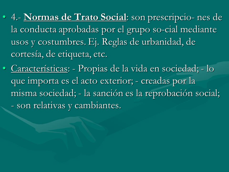 4.- Normas de Trato Social: son prescripcio- nes de la conducta aprobadas por el grupo so-cial mediante usos y costumbres. Ej. Reglas de urbanidad, de cortesía, de etiqueta, etc.