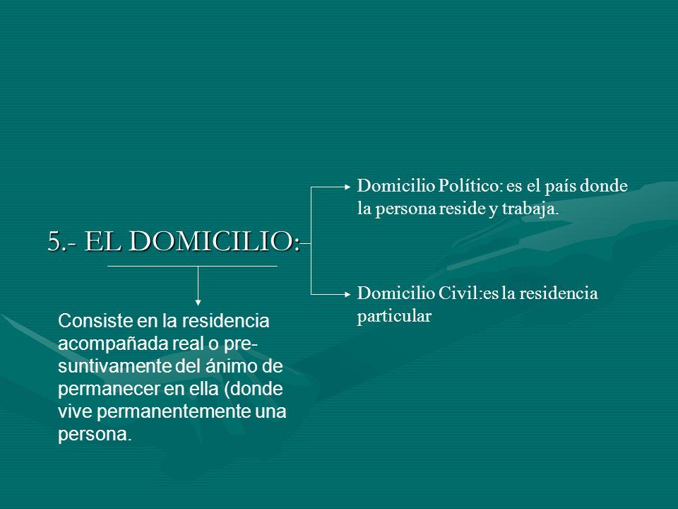 5.- EL DOMICILIO: Domicilio Político: es el país donde la persona reside y trabaja. Domicilio Civil:es la residencia particular.