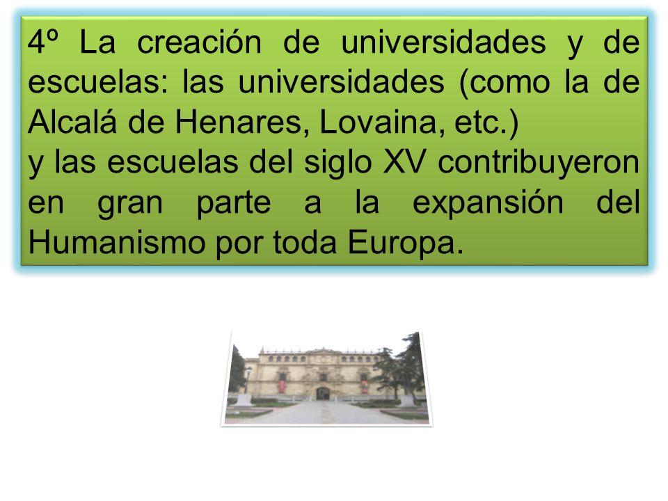 4º La creación de universidades y de escuelas: las universidades (como la de Alcalá de Henares, Lovaina, etc.)