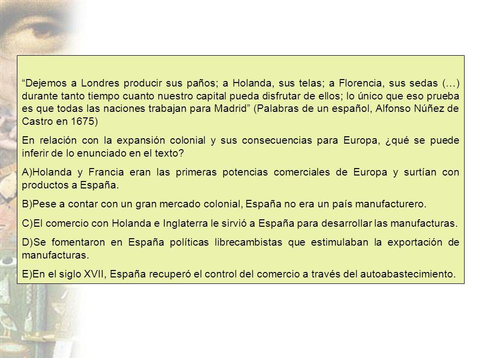 Dejemos a Londres producir sus paños; a Holanda, sus telas; a Florencia, sus sedas (…) durante tanto tiempo cuanto nuestro capital pueda disfrutar de ellos; lo único que eso prueba es que todas las naciones trabajan para Madrid (Palabras de un español, Alfonso Núñez de Castro en 1675)