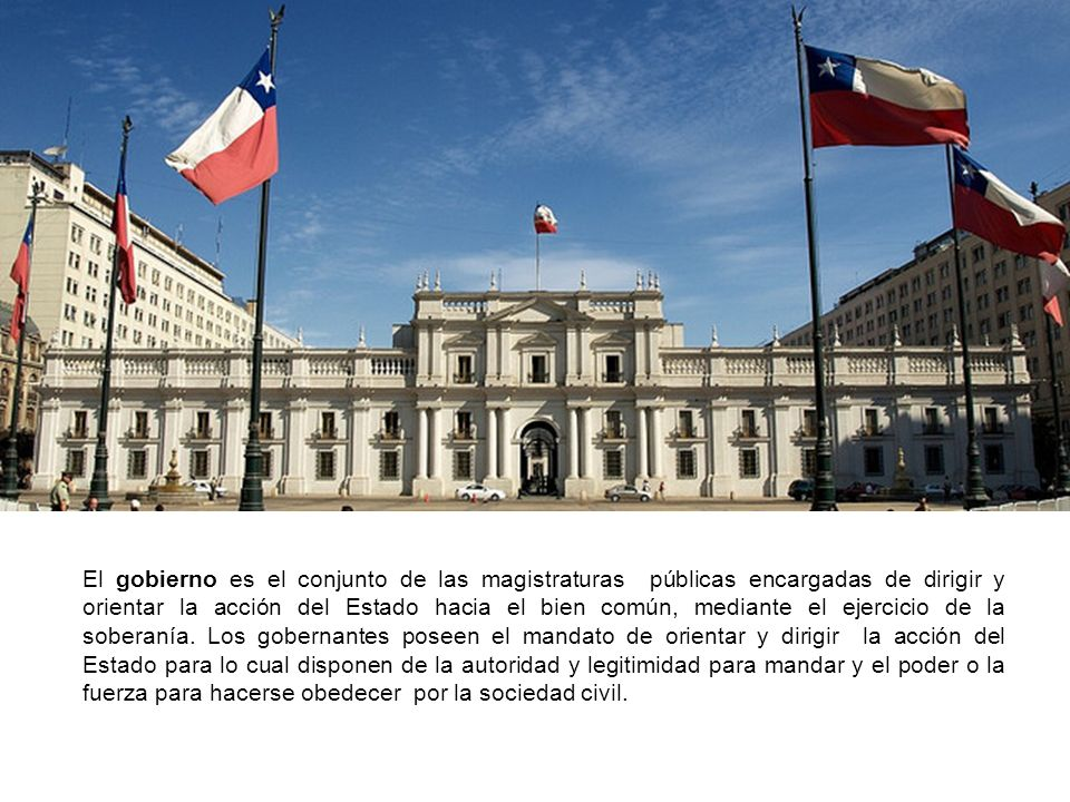 El gobierno es el conjunto de las magistraturas públicas encargadas de dirigir y orientar la acción del Estado hacia el bien común, mediante el ejercicio de la soberanía.