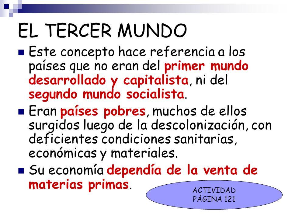 EL TERCER MUNDOEste concepto hace referencia a los países que no eran del primer mundo desarrollado y capitalista, ni del segundo mundo socialista.