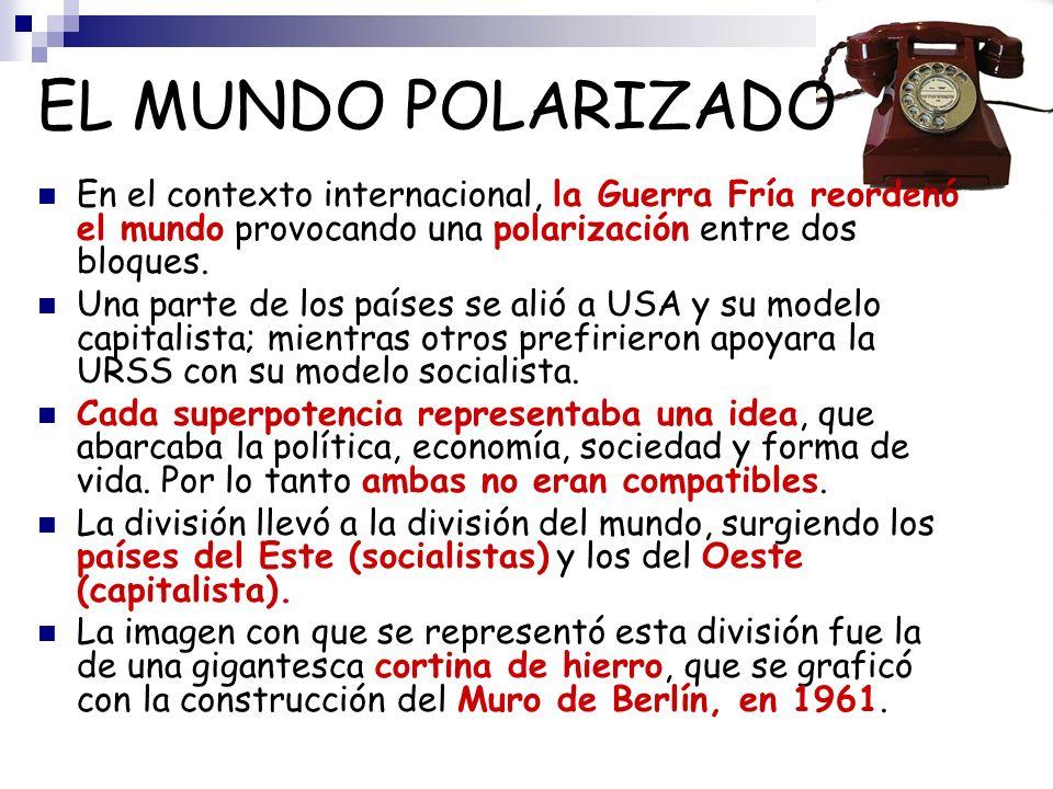 EL MUNDO POLARIZADO En el contexto internacional, la Guerra Fría reordenó el mundo provocando una polarización entre dos bloques.