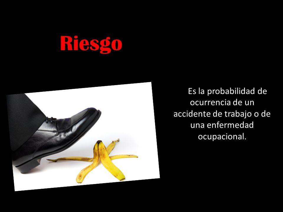 Riesgo Es la probabilidad de ocurrencia de un accidente de trabajo o de una enfermedad ocupacional.