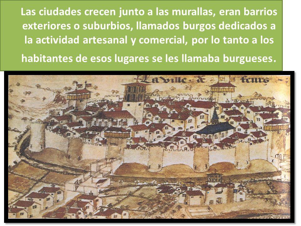 Las ciudades crecen junto a las murallas, eran barrios exteriores o suburbios, llamados burgos dedicados a la actividad artesanal y comercial, por lo tanto a los habitantes de esos lugares se les llamaba burgueses.