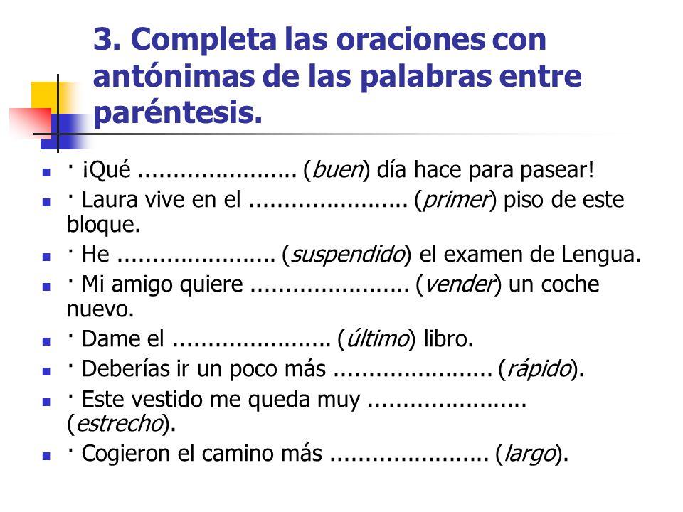3. Completa las oraciones con antónimas de las palabras entre paréntesis.