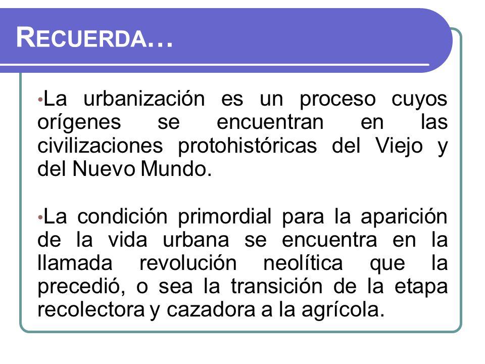 Recuerda… La urbanización es un proceso cuyos orígenes se encuentran en las civilizaciones protohistóricas del Viejo y del Nuevo Mundo.