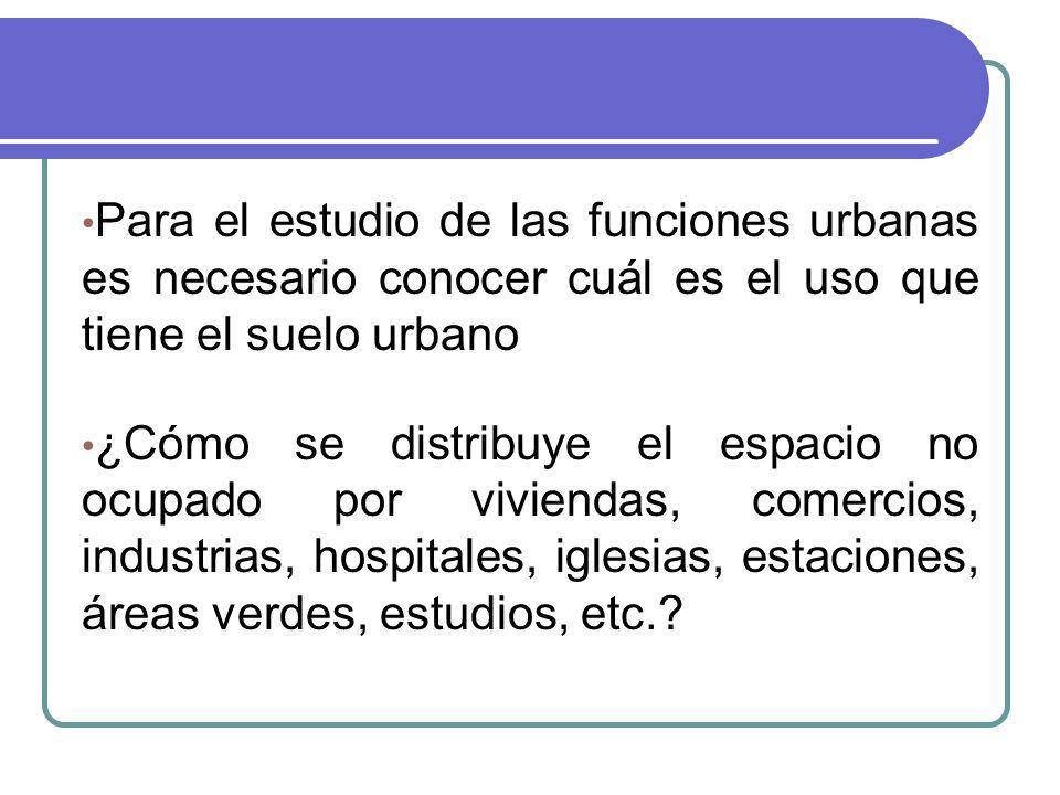 Para el estudio de las funciones urbanas es necesario conocer cuál es el uso que tiene el suelo urbano