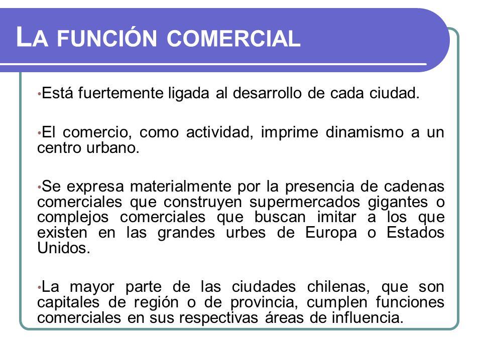 La función comercial Está fuertemente ligada al desarrollo de cada ciudad. El comercio, como actividad, imprime dinamismo a un centro urbano.